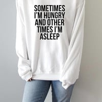 sometimes i'm hungry and other times i'm asleep  Sweatshirt fashion funny quotes womens saying nap quote