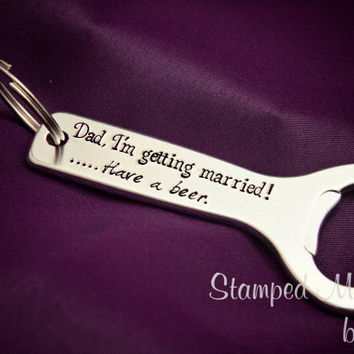 Have a Beer - Father of the Bride - Hand Stamped Aluminum Bottle Opener - Key Chain - Gift for Him - Funny Present for Dad