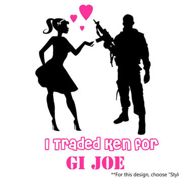 I Traded Ken for GI Joe Barbie & You Can Keep Ken I've Got GI Joe Proud Army Military Wife Girlfriend Decal Sticker