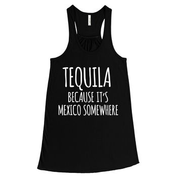Tequila Because It's Mexico Somewhere Womens Flowy Tank Top