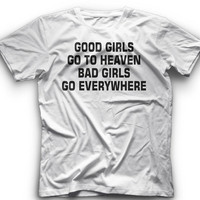 Good Girl Go To Heaven Bad Girl Go Everywhere!! T-Shirt -Good Girl Go To Heaven Bad Girl Go Everywhere Graphic -T