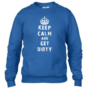 Keep Calm and Get Dirty Crewneck sweatshirt
