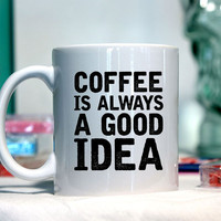 Coffee is always a good idea - Ceramic coffee mug - funny sayings