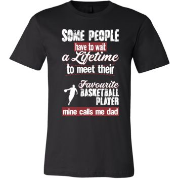 Basketball Shirt - Some people have to wait a lifetime to meet their favorite Basketball player mine calls me dad- Sport father