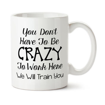You Don't Have To Be Crazy To Work Here We Will Train You, Funny Work Mug, Funny Office Mug, Coffee Mug, Coffee Cup, Typography, 15 oz