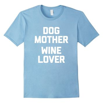 Dog Mother- Wine Lover T-Shirt funny saying novelty humor