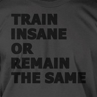 Exercise Work Out Gym Health and Fitness Train Insane or Remain The Same Tshirt T-Shirt Tee Shirt Mens Womens Ladies Youth Kids Geek Funny