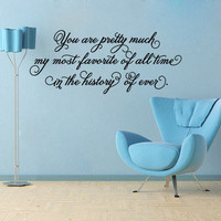 You are pretty much my most favorite of all time...history of ever vinyl wall decal sticker
