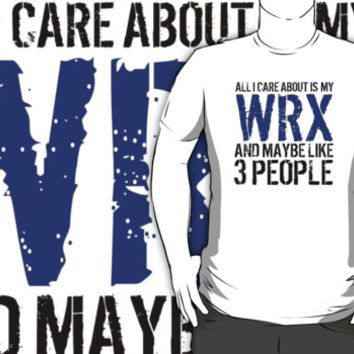 Cool 'All I Care About Is Subaru WRX And Maybe Like 3 People' Tshirt, Accessories and Gifts