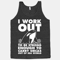 I Work Out to be Strong Enough to Carry Orcas Out of Sea World