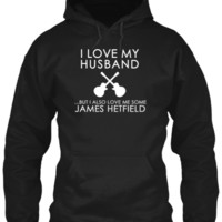 I Love My Husband...But I Also Love Me Some JAMES HETFIELD