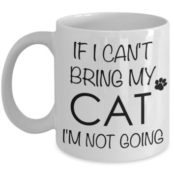 If I Can't Bring My Cat I'm Not Going Funny Cat Coffee Mug Gift Coffee Cup