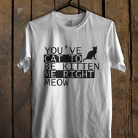 You ve Cat to be Kitten Me Right Meow New T Shirt Mens T Shirt and Womens T Shirt *