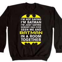 I'm NOT Saying I'm BATMAN - funny cool hip party retro comic movie swag humor new tee shirt - Mens Crewneck Sweatshirt e2066