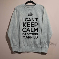 I Can't Keep Calm Shirt Married Shirt Sweatshirt Sweater Unisex - size S M L XL