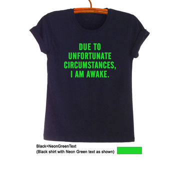 Due to unfortunate circumstances I am awake T-Shirt Teen Fashion Funny Saying Tumblr Womens Mens Student College High School Cool Gift Idea
