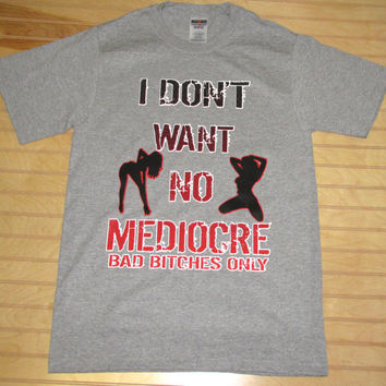 Printed Unisex T Shirt I Don't Want No Mediocre, Bad Bitches Only Iggy Azalea, T.I.