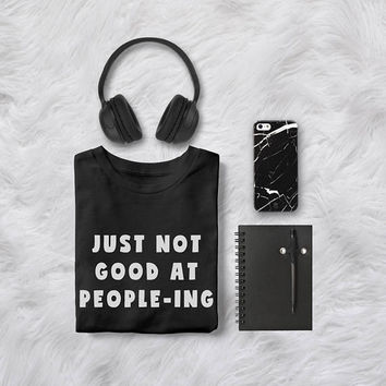 Just not good at people-ing tumblr shirts funny tshirt womens graphic tee instagram fashion gift womens funny sayings t shirt