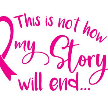 Breast Cancer, This Is Not How My Story Will End, Vinyl Graphic Decal Sticker Vehicle Car Truck Window Wall Laptop - High Quality Outdoor Rated Vinyl + FREE DECAL