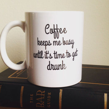 Coffee keeps me busy until its time to get drunk mug