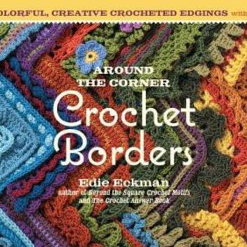Around the Corner Crochet Borders: 150 Colorful, Creative Crocheted Edgings with Charts & Instructions for Turning the Corner Perfectly Every Time