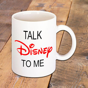 Talk Disney To Me Coffee Mug, 11 oz. White Ceramic Mug for both Coffee and Disney Lovers, Hot Drinks, Hot Chocolate, Hot Tea and more.