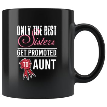 Only The Best Sister Get Promoted To Aunt, Funny 11oz. Ceramic Black Mug, New Auntie Gift