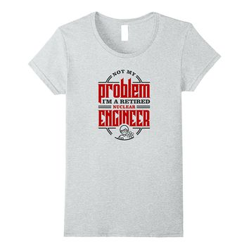 Not My Problem I'm a Retired Nuclear Engineer T-shirt
