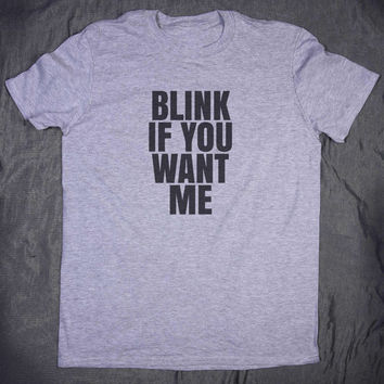 Blink If You Want Me Slogan Tee Funny Relationship Boyfriend Sarcastic Tumblr T-shirt