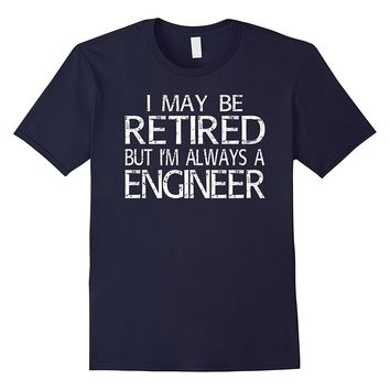 Retired Engineer T Shirt I'm always a Engineer Funny Gift