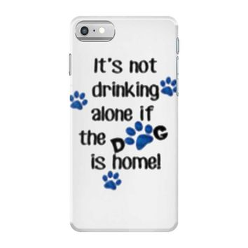 IT'S NOT DRINKING ALONE IF THE DOG IS HOME! iPhone 7 Case