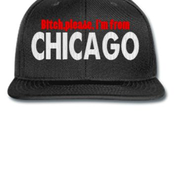 BITCH PLEASE IAM FROM CHICAGO  - Snapback Hat