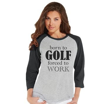 Golf Shirt - Funny Golf Shirt - Born to Golf Forced To Work - Womens Grey Raglan Tee - Humorous Tshirt - Gift for Boss - Gift for Coworker