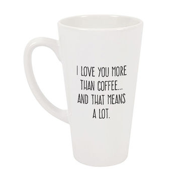I Love You More Than Coffee...And That Means A Lot Latte Mug - A Cup Of Quotes