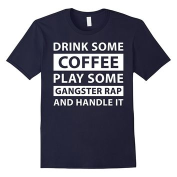 Drink Some Coffee Play Some Gangsta Rap Handle It T-Shirt