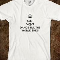 KEEP CALM AND DANCE TILL THE WORLD ENDS ADORABLE SHIRT