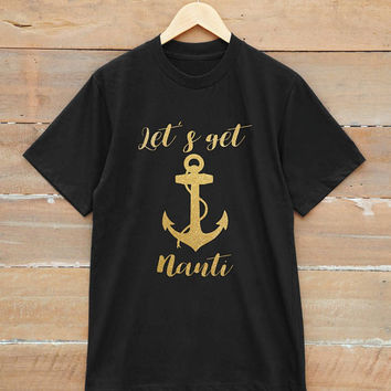 Let's get nauti t-shirt  funny shirt nautical bachelorette party shirt graphic shirt unisex t-shirt gold print metallic print glitter print
