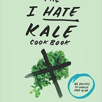 The I Hate Kale Cookbook: 35 Recipes to Change Your Mind