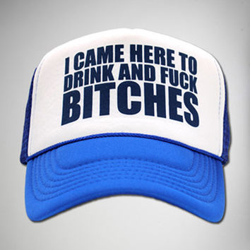 """I Came Here to Drink and Fuck Bitches"" Trucker Hat"