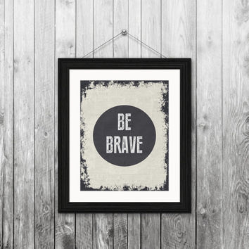 Be brave, 8x10 instant download, printable art, digital print, typography print, digital art, home decor, housewarming gift, black grunge