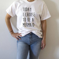 Today i choose to be a mermaid  T-Shirt with slogan, womens, gift to her, tees  for teen cute sassy funny womens gifts fashion mermaids