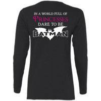 In a World Full Of Princesses, Dare To Be Batman Ladies' Cotton LS T-Shirt