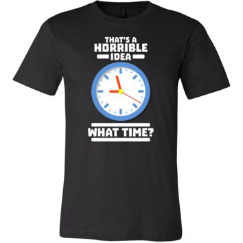 That's A Horrible Idea,What Time Funny Witty T-shirt