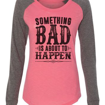 "Womens ""Something Bad Is About To Happen"" Long Sleeve Elbow Patch Contrast Shirt"