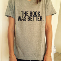 the book was better T Shirt Unisex womens gifts womens girls tumblr funny slogan fangirls women bestfriends teens teenagers geek nerd