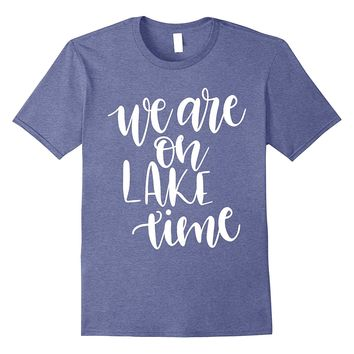 We Are On Lake Time Funny Summer Vacation T-shirt