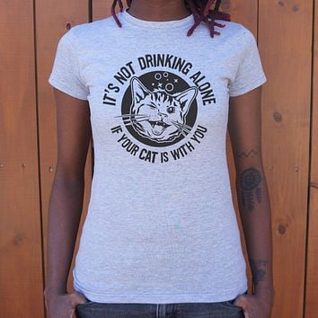 It's Not Drinking Alone If Your Cat Is With You T-Shirt (Ladies)