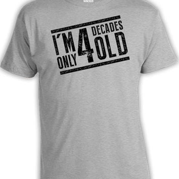 40th Birthday Gift Ideas For Him Funny Birthday Shirt Birthday Present For Him 40th Birthday T Shirt I'm Only 4 Decades Old Mens Tee DAT-99