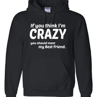 If you think I'm crazy you should see my bestfriend Hoodie
