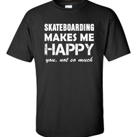 Skateboarding Makes Me Happy You not so much Funny Gift - Unisex Tshirt